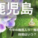 鹿児島県(南九州地方)2019年の梅雨入りと梅雨明け宣言はいつ?平年の時期や傾向も!